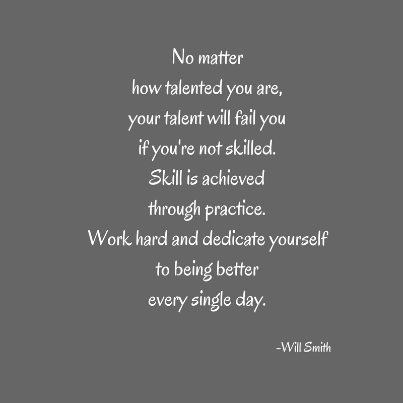 No matterhow talented you are,your talent will fail youif you're not skilled.Skill is achievedthrough practice.Work hard and dedicate yourselfto being betterevery single day.