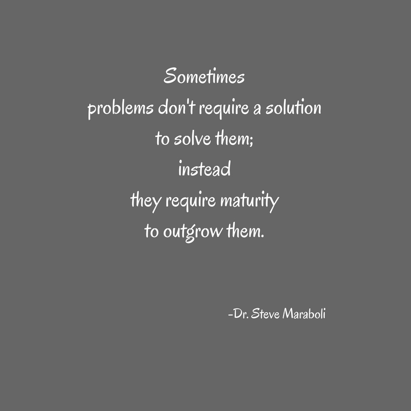 Sometimesproblems don't require a solutionto solve them;insteadthey require maturityto outgrow them.