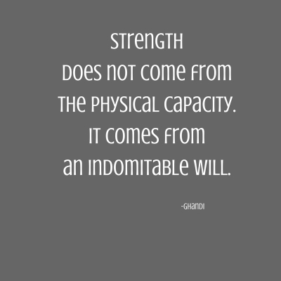 Strength does not come from the physical capacity. It comes from an indomitable will..jpg