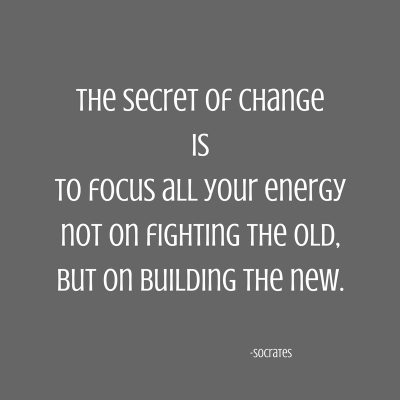 The secret of changeisto focus all your energynot on fighting the old,but on building the new.
