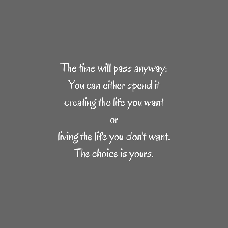 The time will pass anyway_You can either spend itcreating the life you wantorliving the life you don't want.The choice is yours.