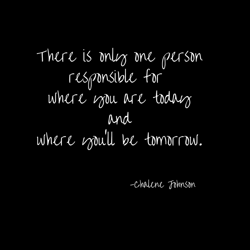 There is only one personresponsible for where you are todayandwhere you'll be tomorrow.