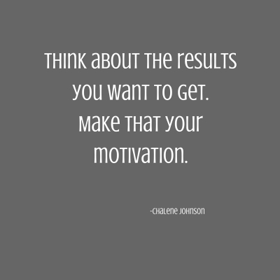 Think about the resultsyou want to get.Make that yourmotivation..jpg