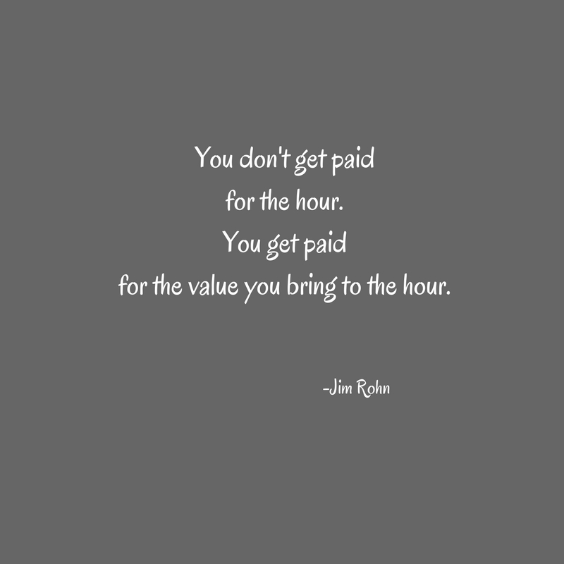 You don't get paidfor the hour.You get paidfor the value you bring to the hour.