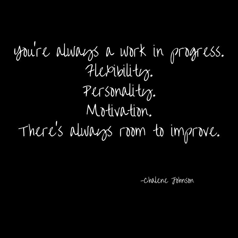 You're always a work in progress.Flexibility.Personality.Motivation.There's always room to improve.