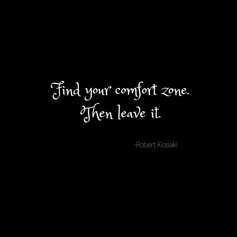 Find your comfort zone.Then leave it.