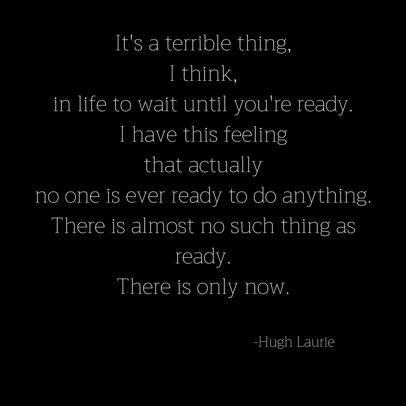 It's a terrible thing,I think,in life to wait until you're ready.I have this feelingthat actuallyno one is ever ready to do anything.There is almost no such thing asready.There is only n