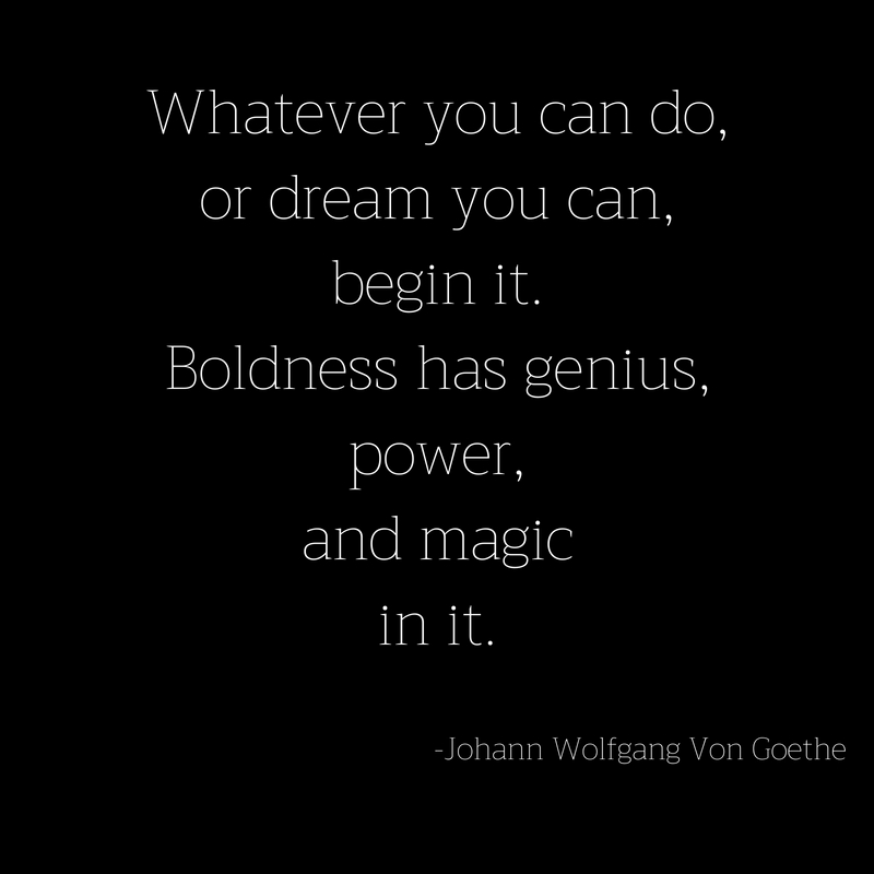 Whatever you can do,or dream you can,begin it.Boldness has genius,power,and magicin it.
