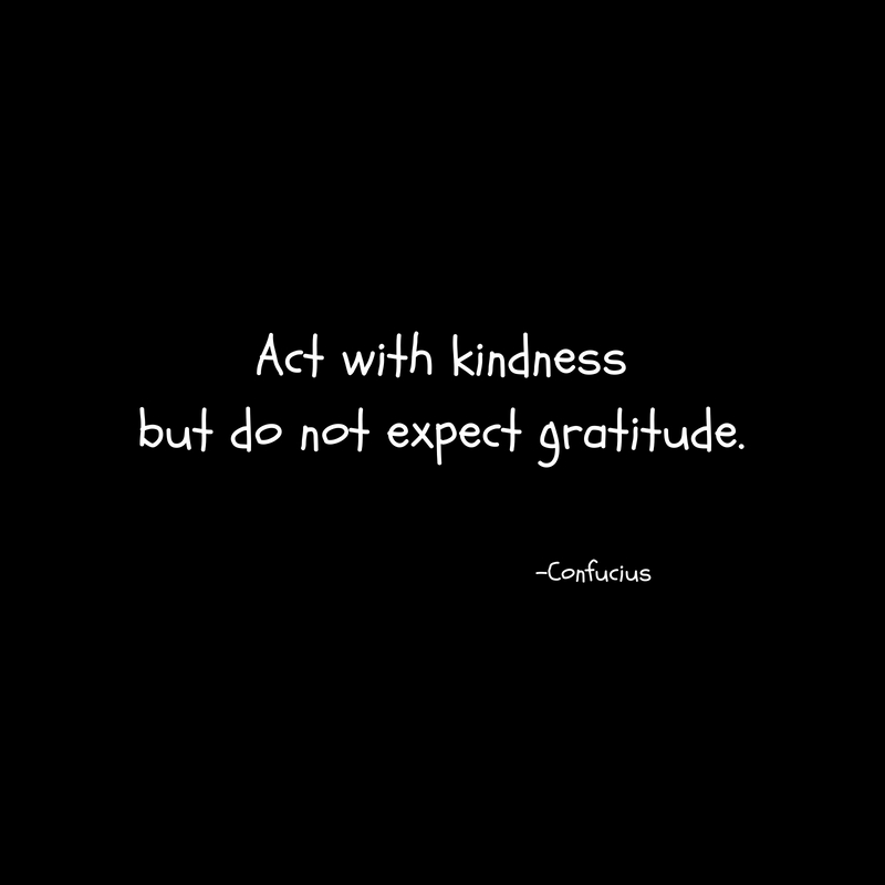 Act with kindnessbut do not expect gratitude.