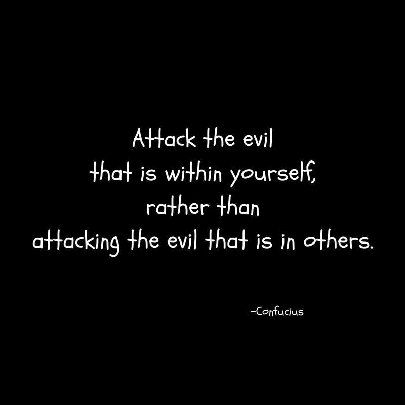 Attack the evilthat is within yourself,rather thanattacking the evil that is in others.
