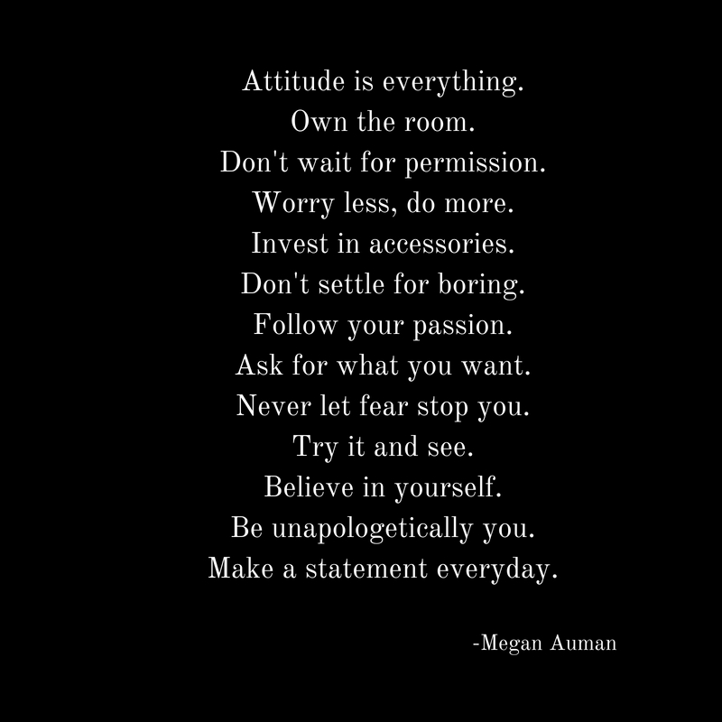 Attitude is everything.Own the room.Don't wait for permission.Worry less, do more.Invest in accessories.Don't settle for boring.Follow your passion.Ask for what you want.Never let fear s