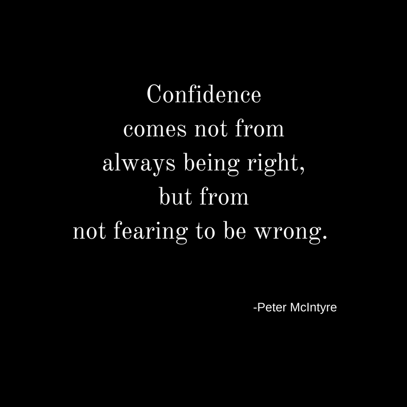 Confidencecomes not fromalways being right,but fromnot fearing to be wrong.