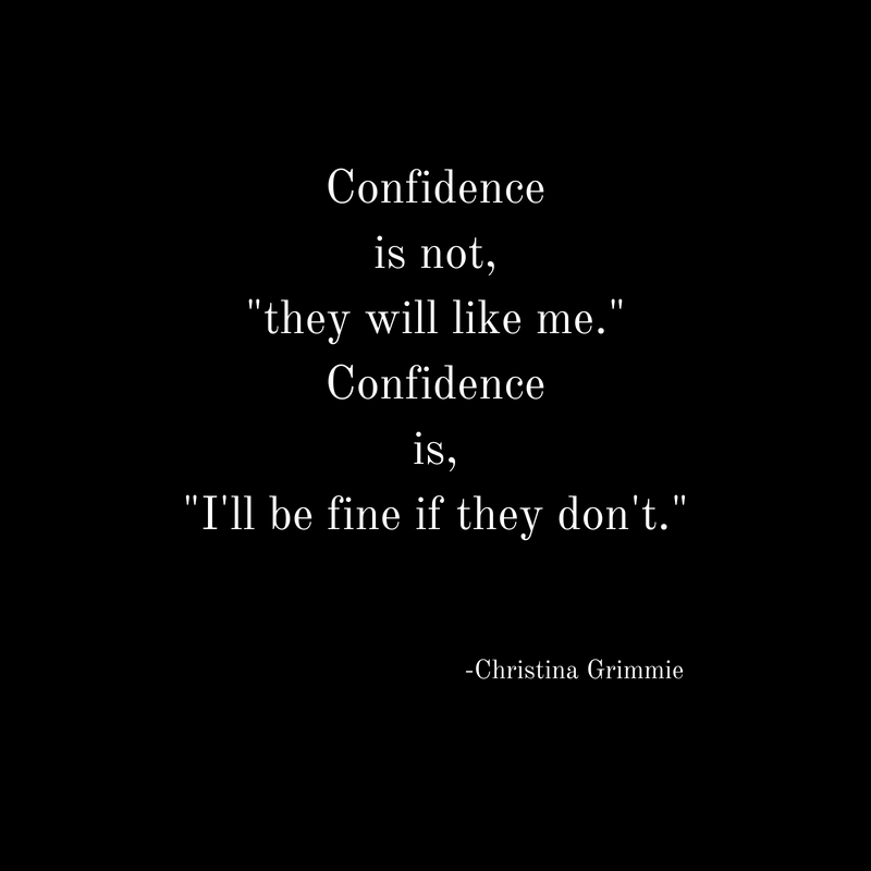Confidenceis not,_they will like me._Confidenceis,_I'll be fine if they don't._