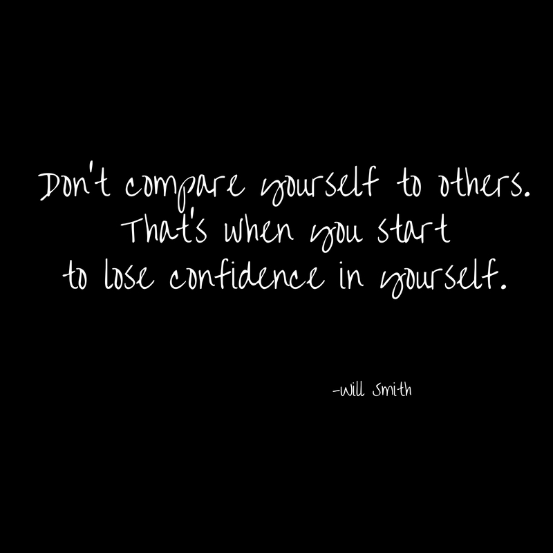 Don't compare yourself to others.That's when you start to lose confidence in yourself.