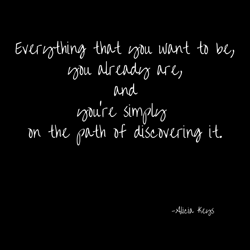 Everything that you want to be,you already are,andyou're simply on the path of discovering it.