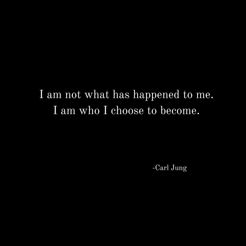 I am not what has happened to me.I am who I choose to become.