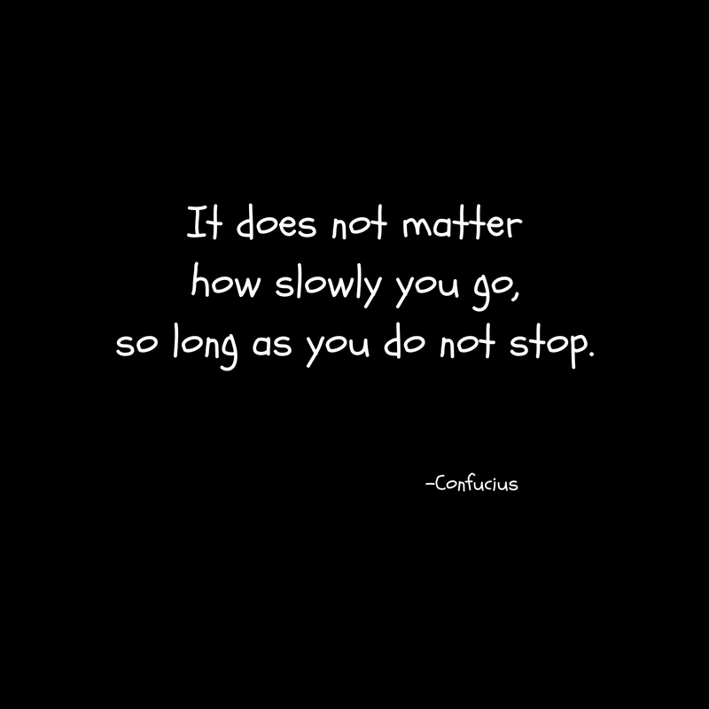 It does not matterhow slowly you go,so long as you do not stop.
