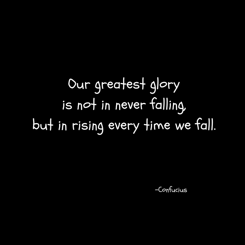 Our greatest gloryis not in never falling,but in rising every time we fall.