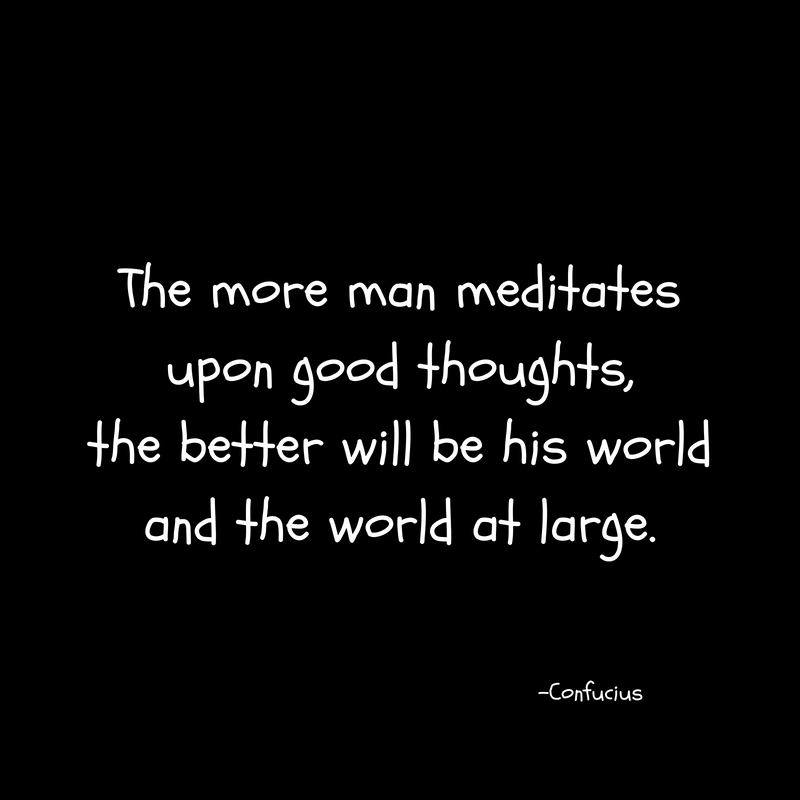 The more man meditates upon good thoughts,the better will be his worldand the world at large.