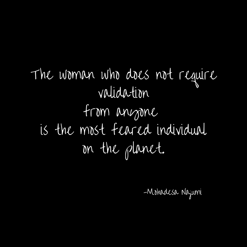 The woman who does not requirevalidationfrom anyone is the most feared individualon the planet.
