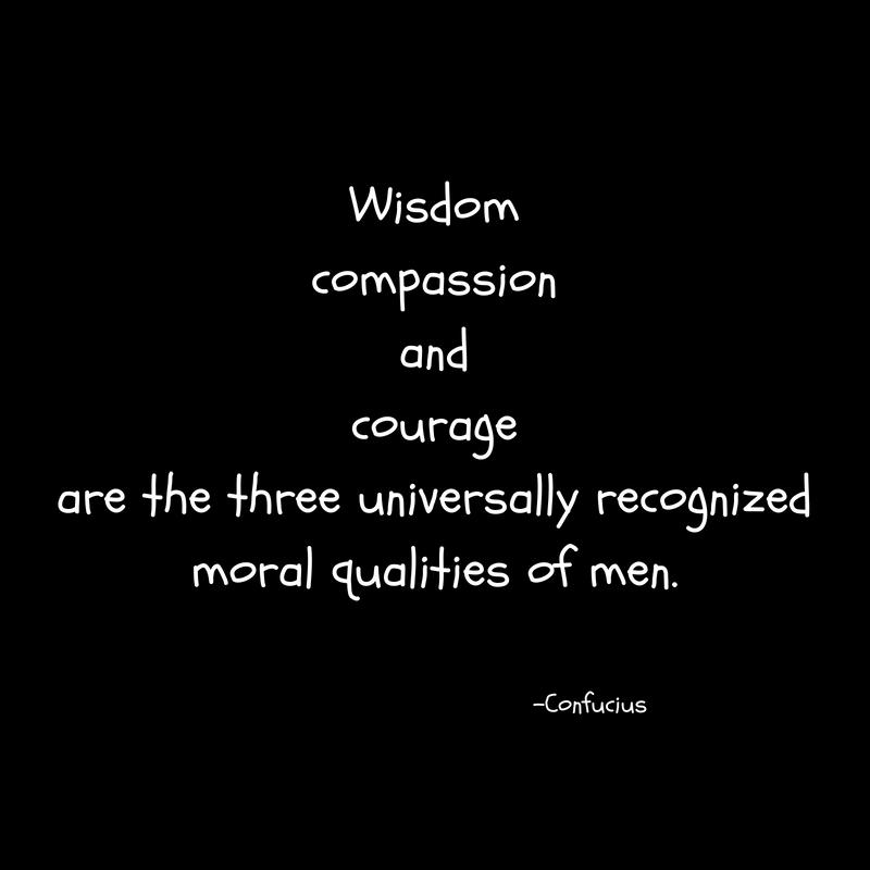 Wisdomcompassionandcourageare the three universally recognizedmoral qualities of men.
