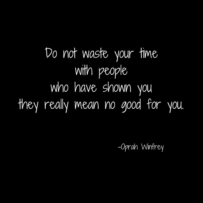 Do not waste your timewith peoplewho have shown youthey really mean no good for you.
