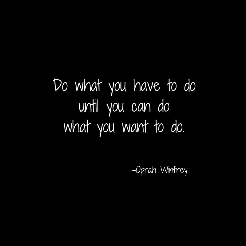 Do what you have to dountil you can do what you want to do.