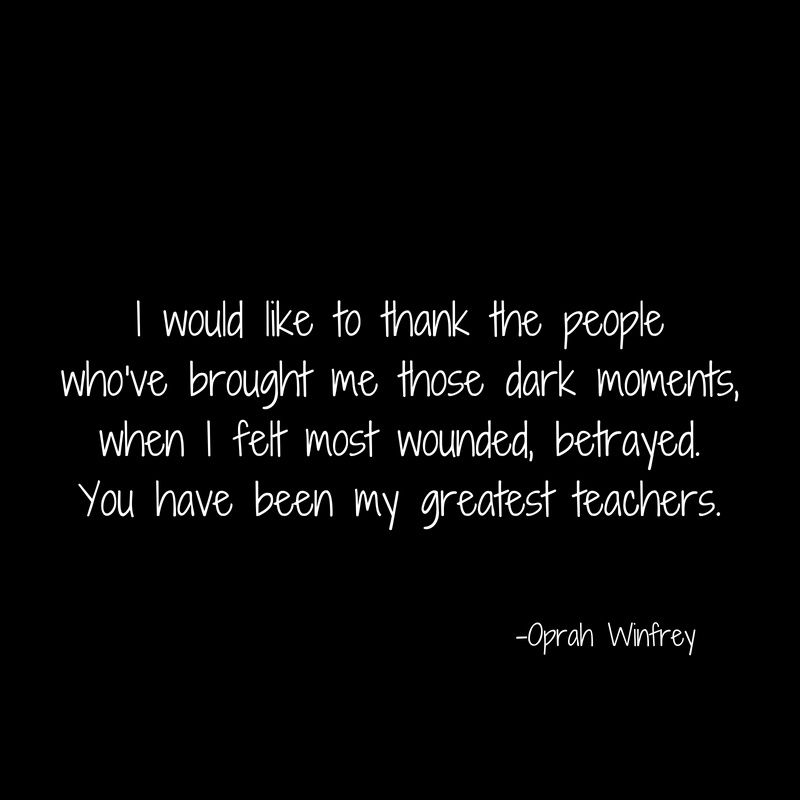 I would like to thank the peoplewho've brought me those dark moments,when I felt most wounded, betrayed.You have been my greatest teachers.