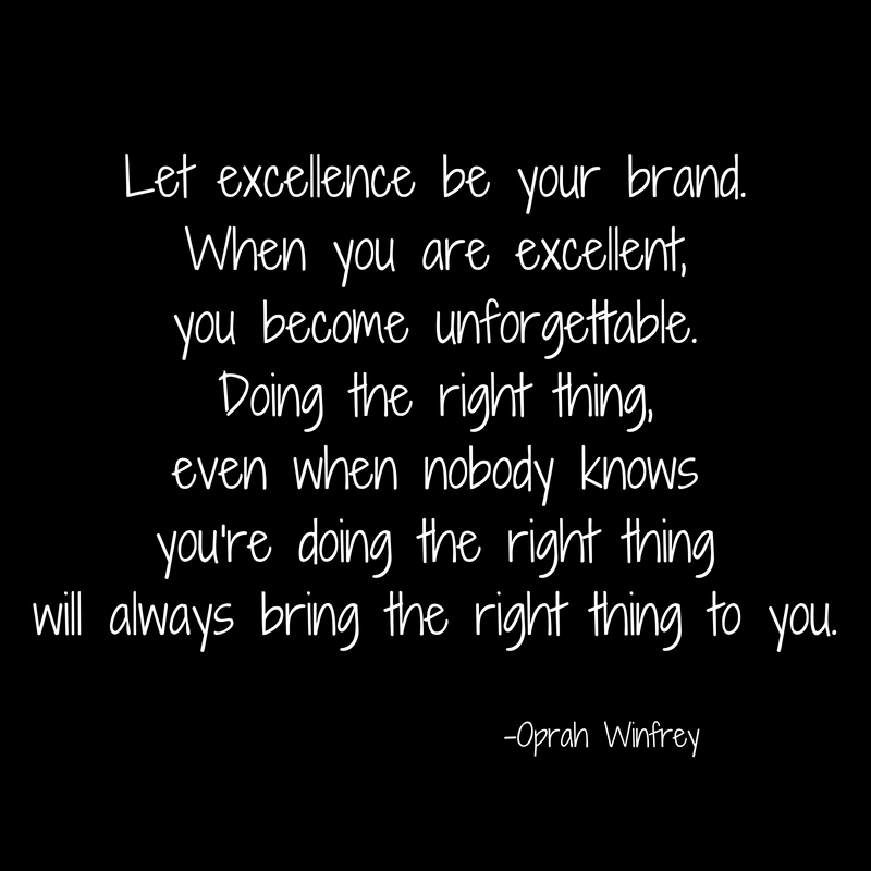 Let excellence be your brand.When you are excellent,you become unforgettable.Doing the right thing,even when nobody knows you're doing the right thingwill always bring the right thing to