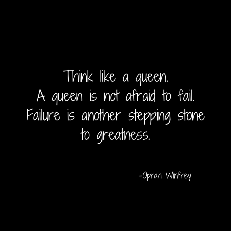 Think like a queen.A queen is not afraid to fail.Failure is another stepping stoneto greatness.
