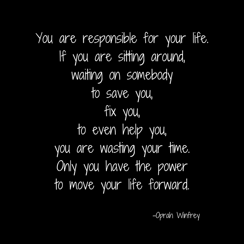 You are responsible for your life. If you are sitting around, waiting on somebody to save you, fix you, to even help you, you are wasting your time. Only you have the power to move your
