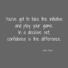 You've got to take the initiativeand play your game.In a decisive set,confidence is the difference..jpg
