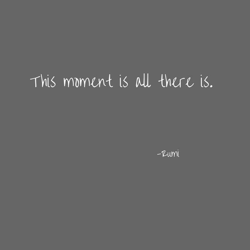 This moment is all there is.