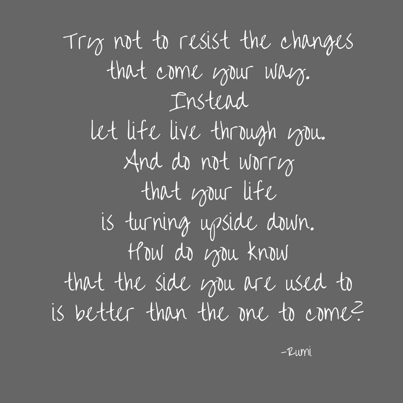 Try not to resist the changesthat come your way.Insteadlet life live through you.And do not worrythat your lifeis turning upside down.