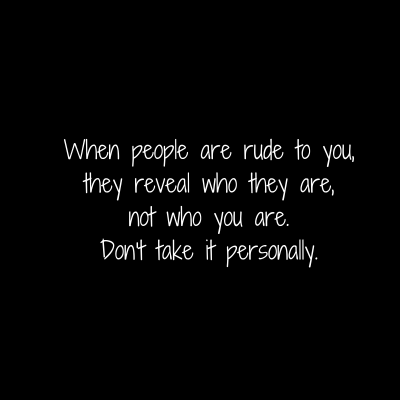 When people are rude to you,they reveal who they are,not who you are.Don't take it personally.