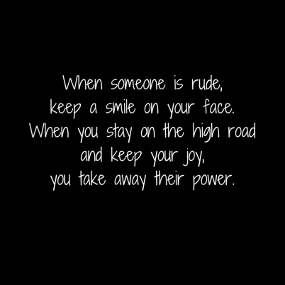 When someone is rude,keep a smile on your face.When you stay on the high road and keep your joy,you take away their power.