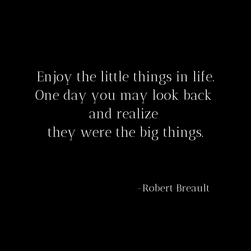 Enjoy the little things in life. One day you may look back and realize they were the big things.