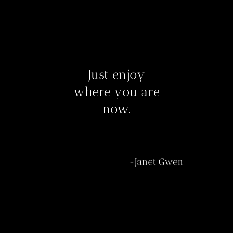 Just enjoy where you are now.