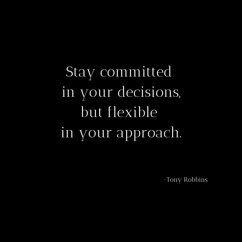 Stay committed in your decisions, but flexible in your approach.
