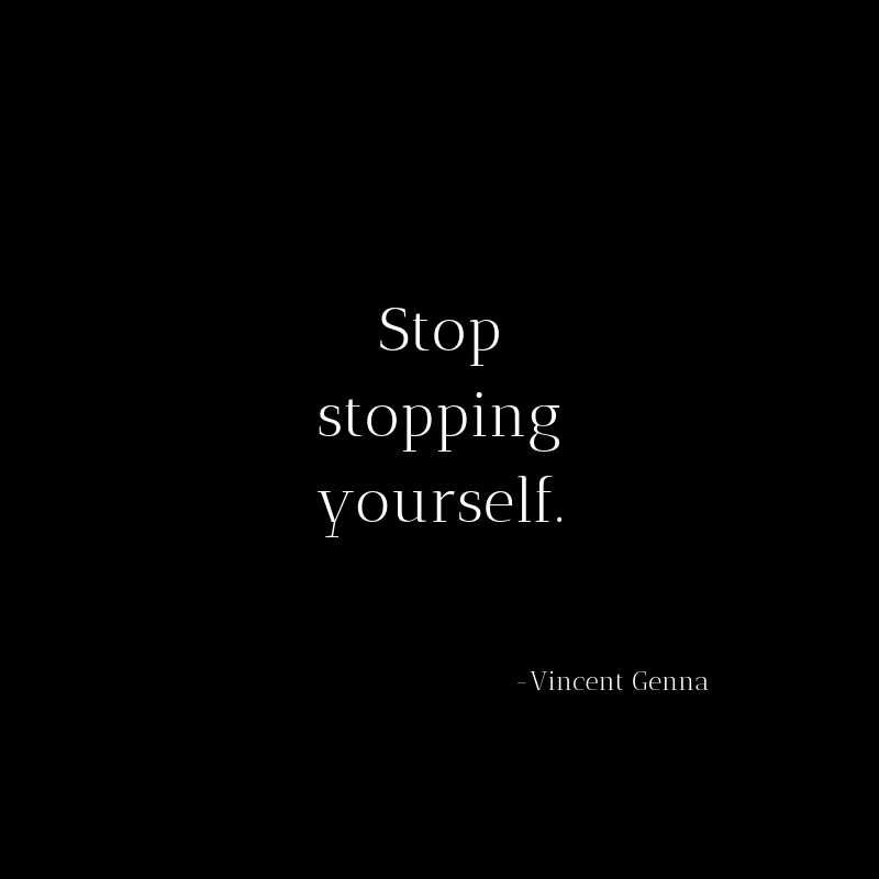 Stop stopping yourself.