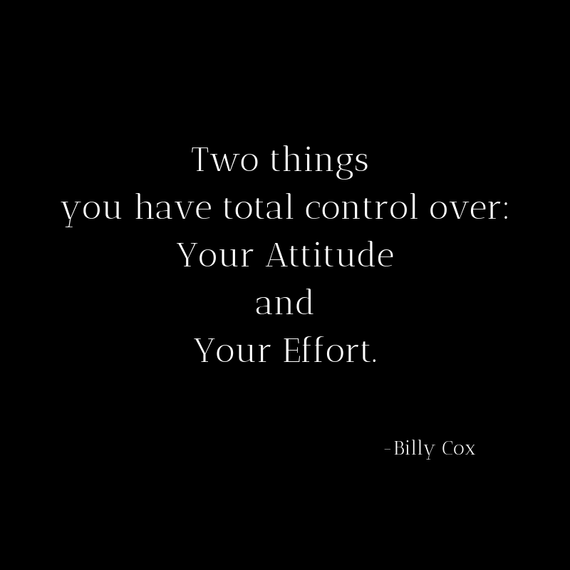 Two things you are in total control over_ Your Attitude and Your Effort.
